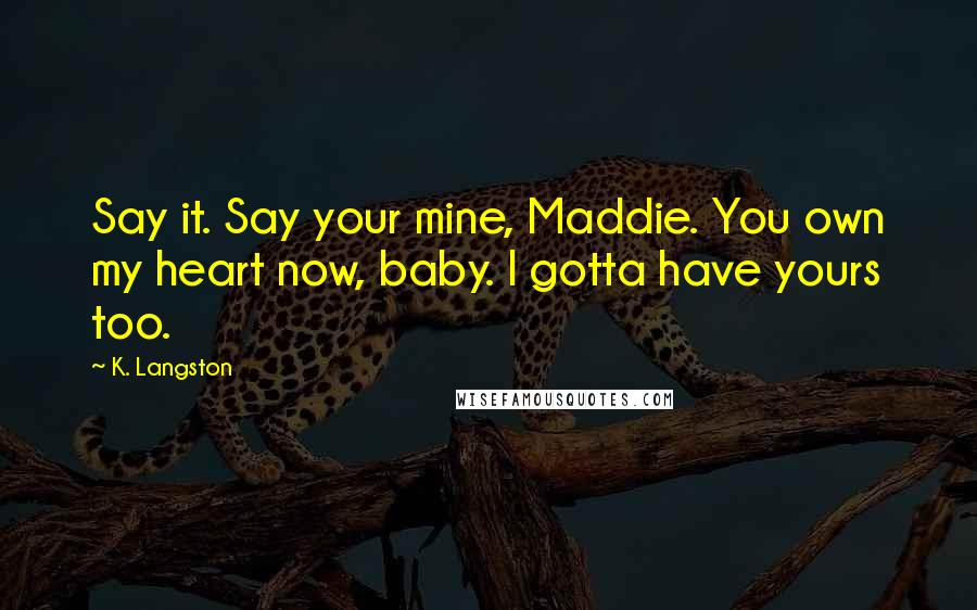 K. Langston quotes: Say it. Say your mine, Maddie. You own my heart now, baby. I gotta have yours too.