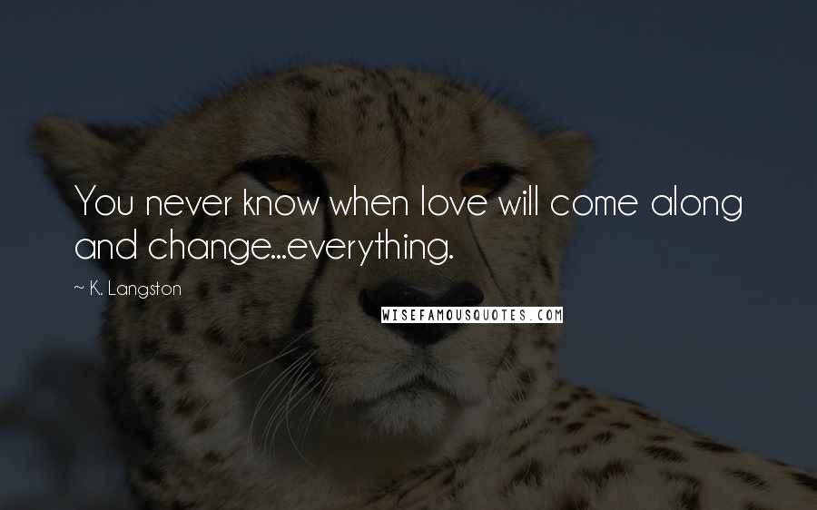 K. Langston quotes: You never know when love will come along and change...everything.