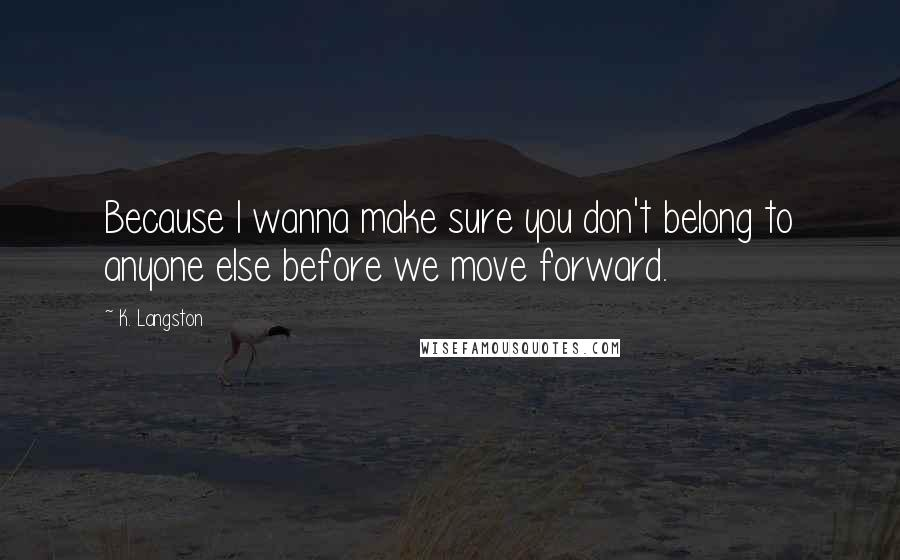 K. Langston quotes: Because I wanna make sure you don't belong to anyone else before we move forward.