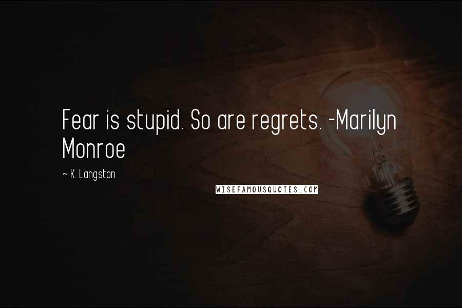 K. Langston quotes: Fear is stupid. So are regrets. -Marilyn Monroe