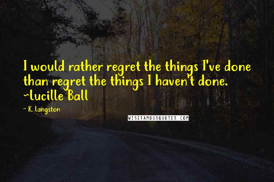 K. Langston quotes: I would rather regret the things I've done than regret the things I haven't done. ~Lucille Ball