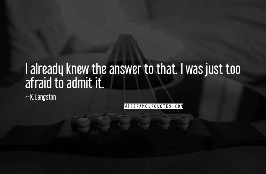 K. Langston quotes: I already knew the answer to that. I was just too afraid to admit it.