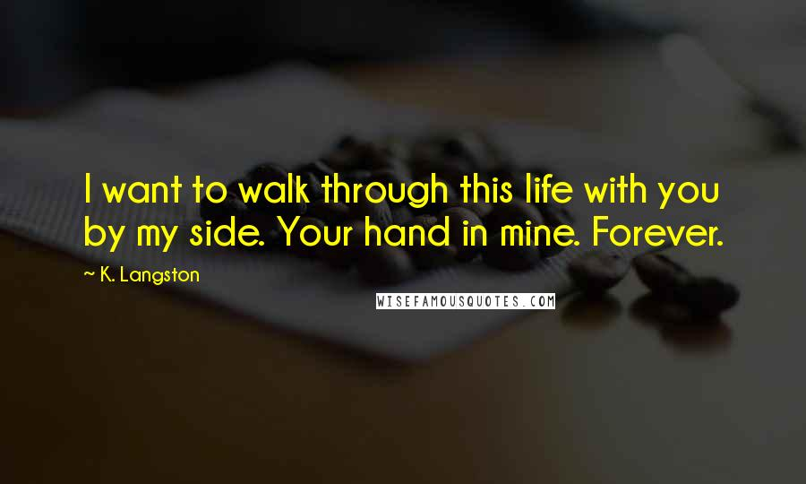 K. Langston quotes: I want to walk through this life with you by my side. Your hand in mine. Forever.