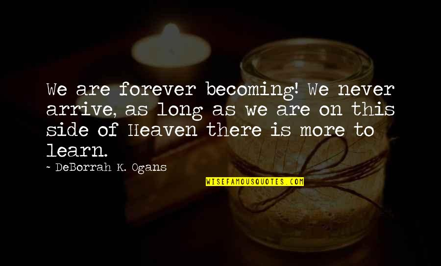 K Love Inspirational Quotes By DeBorrah K. Ogans: We are forever becoming! We never arrive, as