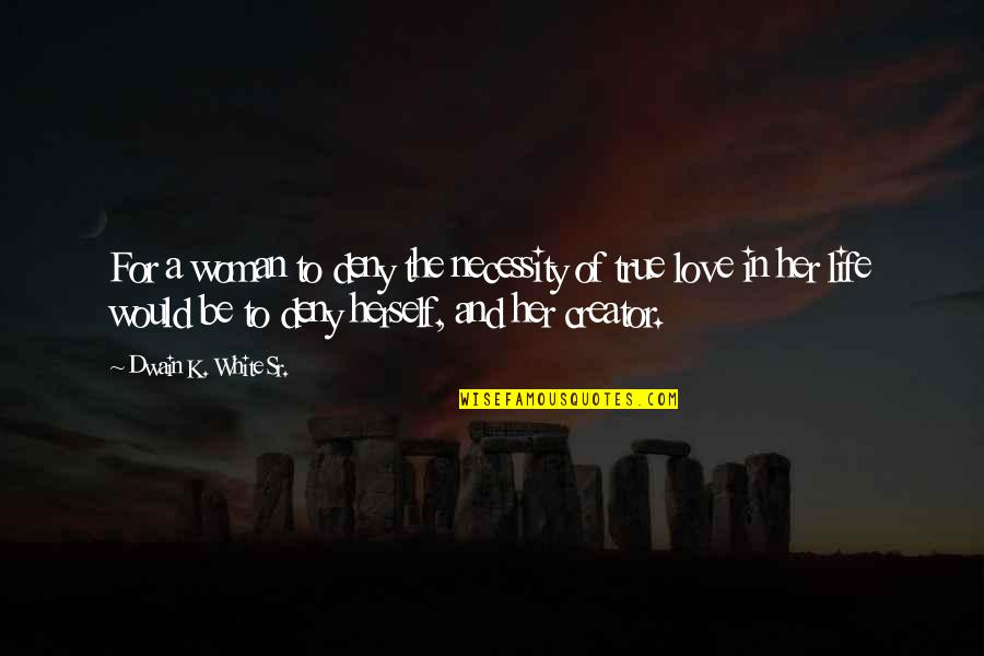 K Love Inspirational Quotes By Dwain K. White Sr.: For a woman to deny the necessity of