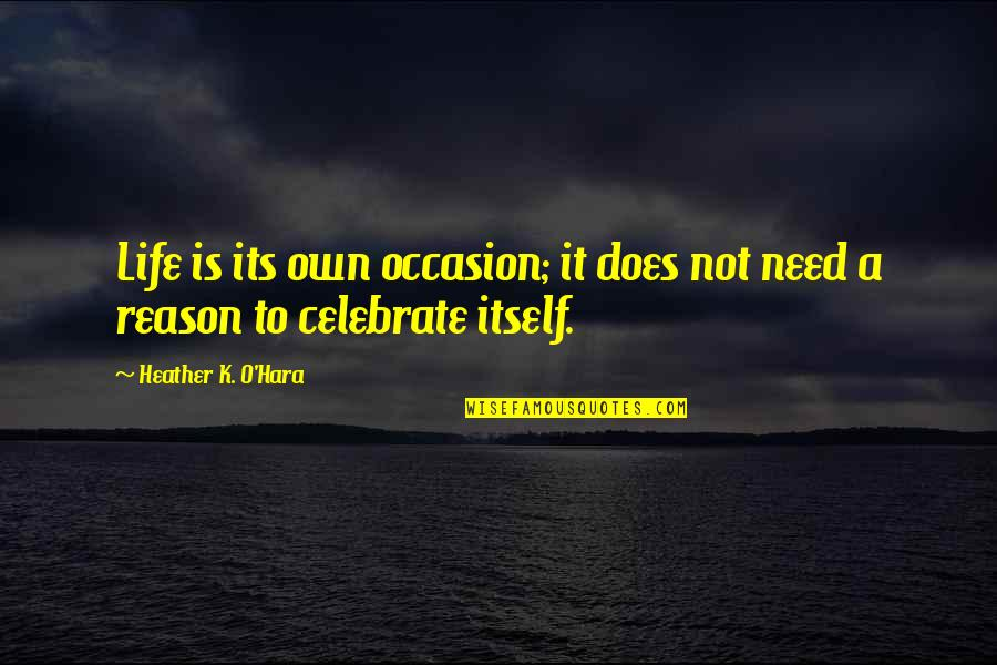 K Love Inspirational Quotes By Heather K. O'Hara: Life is its own occasion; it does not