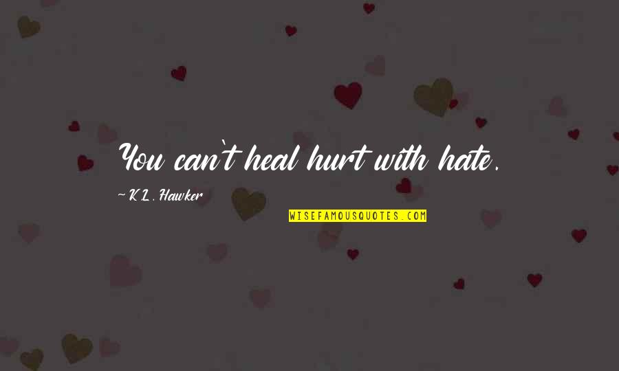 K Love Inspirational Quotes By K.L. Hawker: You can't heal hurt with hate.