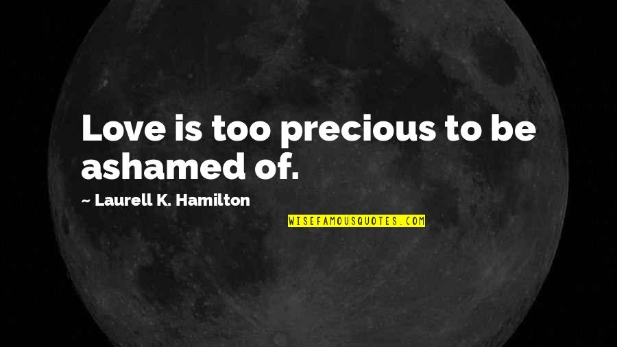 K Love Inspirational Quotes By Laurell K. Hamilton: Love is too precious to be ashamed of.
