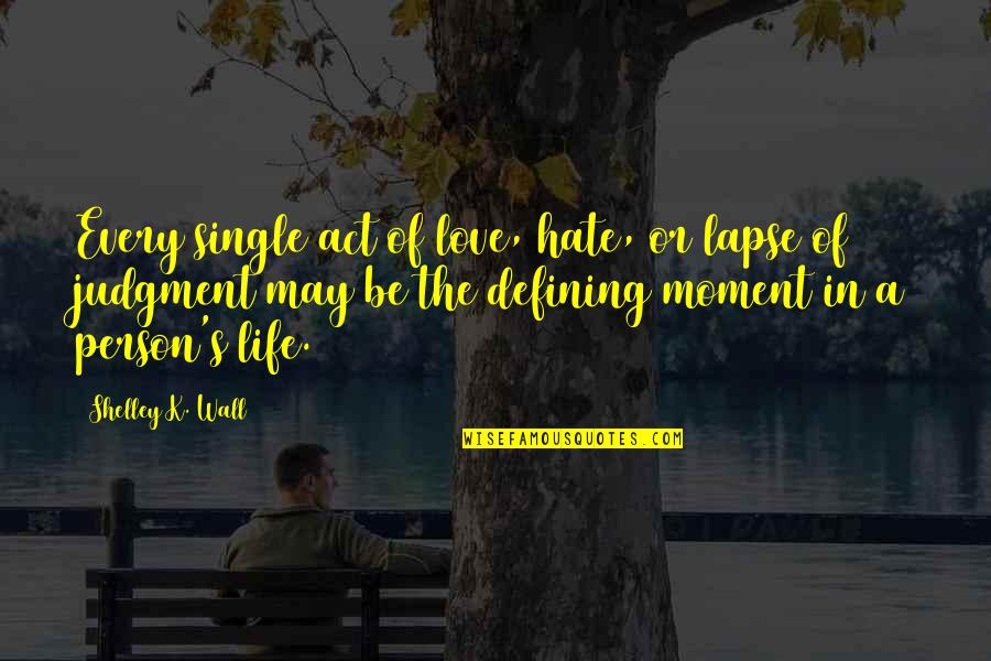 K Love Inspirational Quotes By Shelley K. Wall: Every single act of love, hate, or lapse