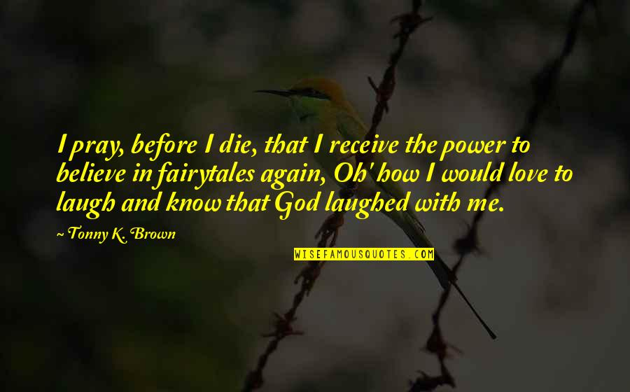 K Love Inspirational Quotes By Tonny K. Brown: I pray, before I die, that I receive
