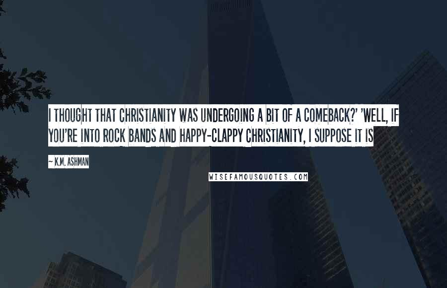 K.M. Ashman quotes: I thought that Christianity was undergoing a bit of a comeback?' 'Well, if you're into rock bands and happy-clappy Christianity, I suppose it is
