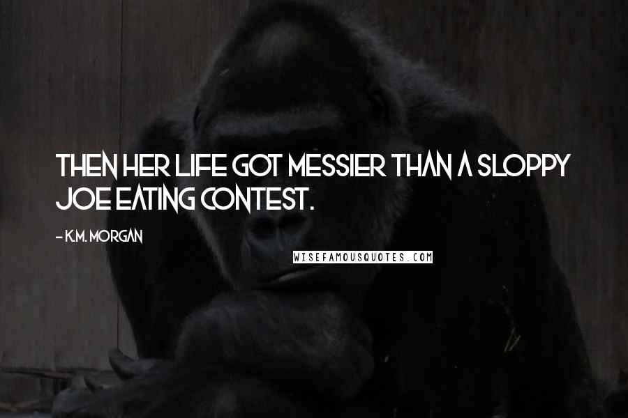 K.M. Morgan quotes: Then her life got messier than a Sloppy Joe eating contest.