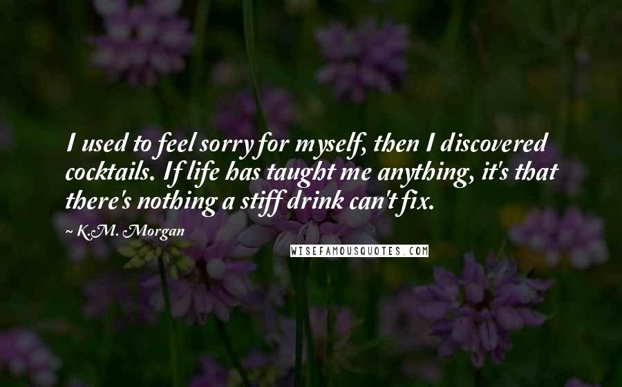 K.M. Morgan quotes: I used to feel sorry for myself, then I discovered cocktails. If life has taught me anything, it's that there's nothing a stiff drink can't fix.