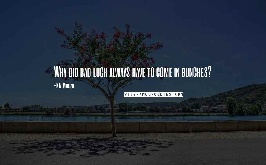 K.M. Morgan quotes: Why did bad luck always have to come in bunches?