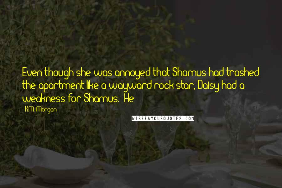 K.M. Morgan quotes: Even though she was annoyed that Shamus had trashed the apartment like a wayward rock star, Daisy had a weakness for Shamus. He