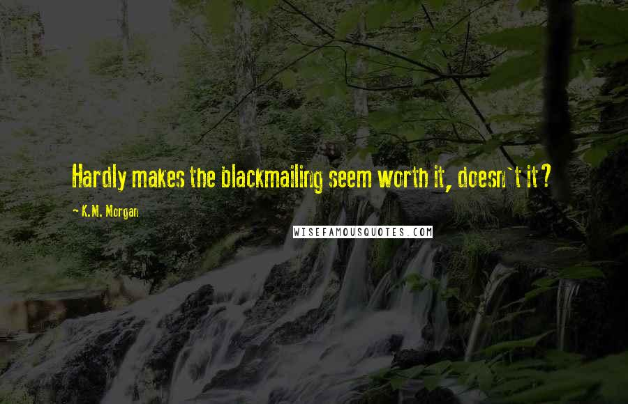K.M. Morgan quotes: Hardly makes the blackmailing seem worth it, doesn't it?