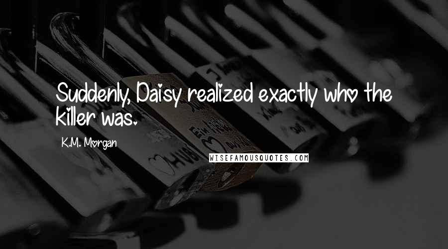 K.M. Morgan quotes: Suddenly, Daisy realized exactly who the killer was.