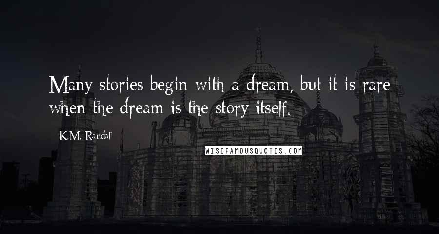 K.M. Randall quotes: Many stories begin with a dream, but it is rare when the dream is the story itself.