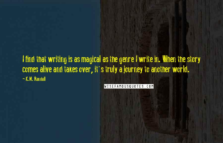 K.M. Randall quotes: I find that writing is as magical as the genre I write in. When the story comes alive and takes over, it's truly a journey to another world.