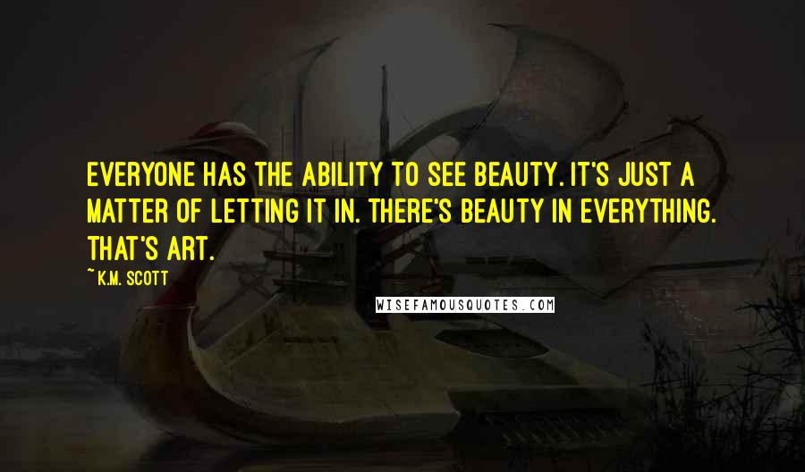 K.M. Scott quotes: Everyone has the ability to see beauty. It's just a matter of letting it in. There's beauty in everything. That's art.