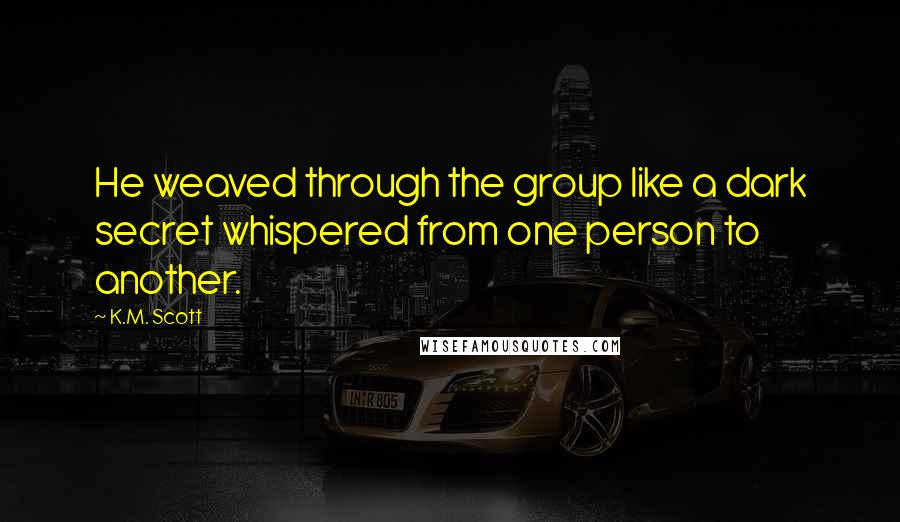 K.M. Scott quotes: He weaved through the group like a dark secret whispered from one person to another.