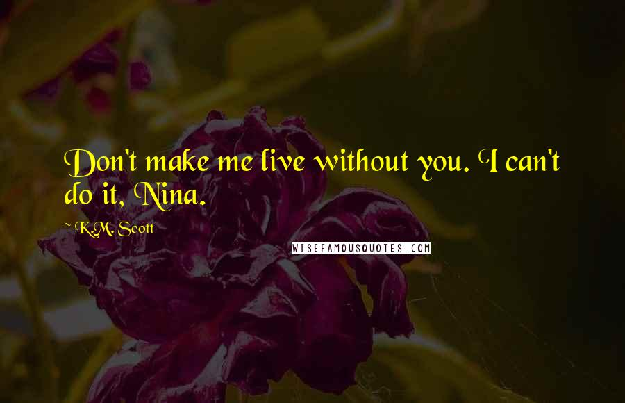 K.M. Scott quotes: Don't make me live without you. I can't do it, Nina.