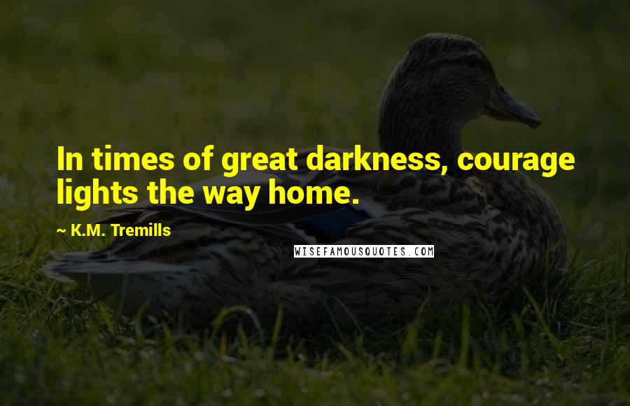 K.M. Tremills quotes: In times of great darkness, courage lights the way home.
