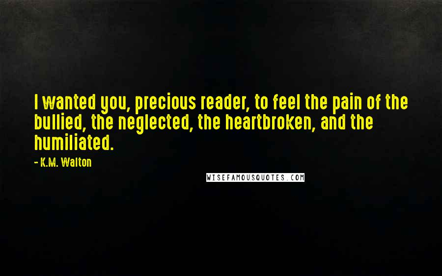 K.M. Walton quotes: I wanted you, precious reader, to feel the pain of the bullied, the neglected, the heartbroken, and the humiliated.