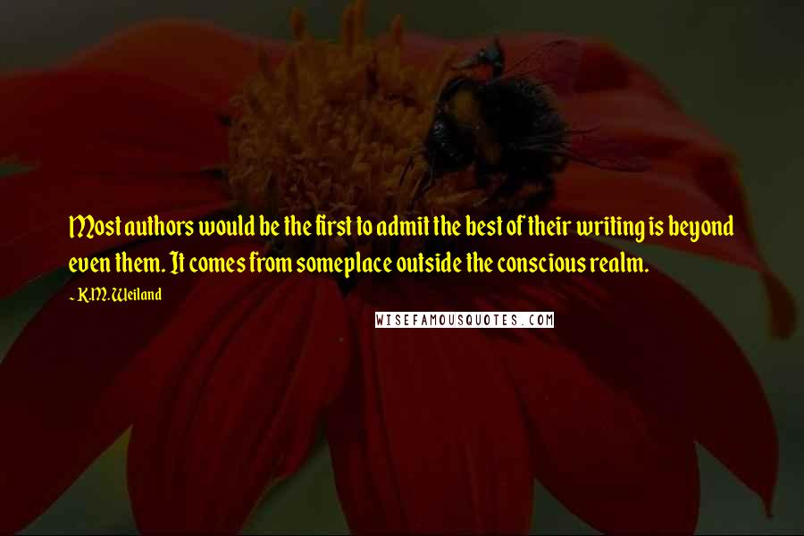 K.M. Weiland quotes: Most authors would be the first to admit the best of their writing is beyond even them. It comes from someplace outside the conscious realm.