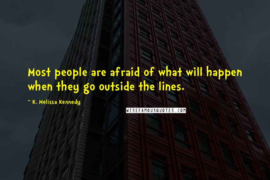 K. Melissa Kennedy quotes: Most people are afraid of what will happen when they go outside the lines.
