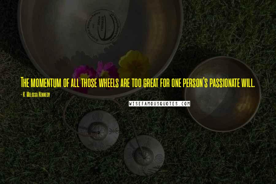 K. Melissa Kennedy quotes: The momentum of all those wheels are too great for one person's passionate will.