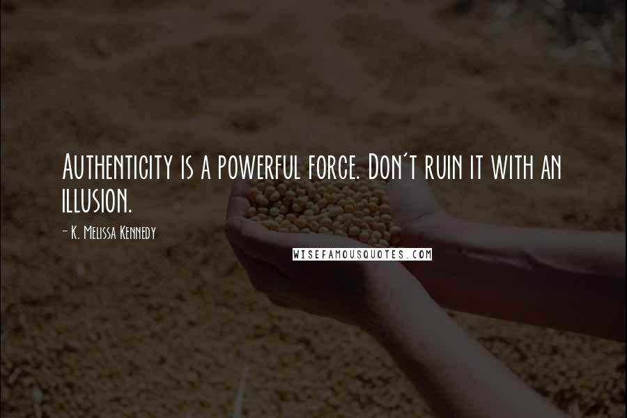 K. Melissa Kennedy quotes: Authenticity is a powerful force. Don't ruin it with an illusion.