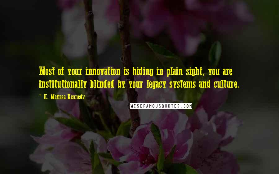 K. Melissa Kennedy quotes: Most of your innovation is hiding in plain sight, you are institutionally blinded by your legacy systems and culture.