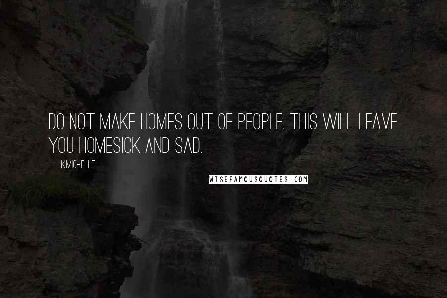 K.Michelle quotes: Do not make homes out of people. This will leave you homesick and sad.