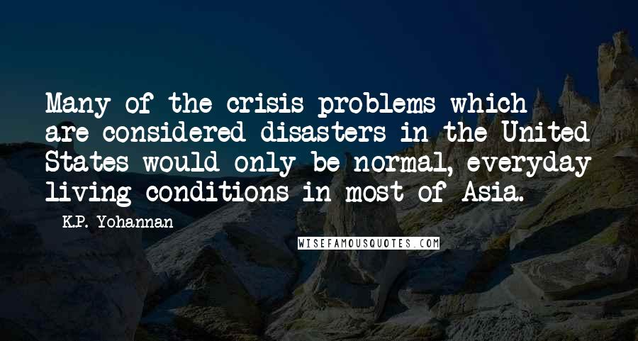 K.P. Yohannan quotes: Many of the crisis problems which are considered disasters in the United States would only be normal, everyday living conditions in most of Asia.