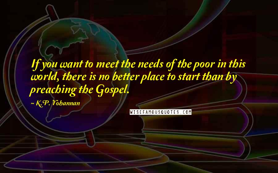 K.P. Yohannan quotes: If you want to meet the needs of the poor in this world, there is no better place to start than by preaching the Gospel.