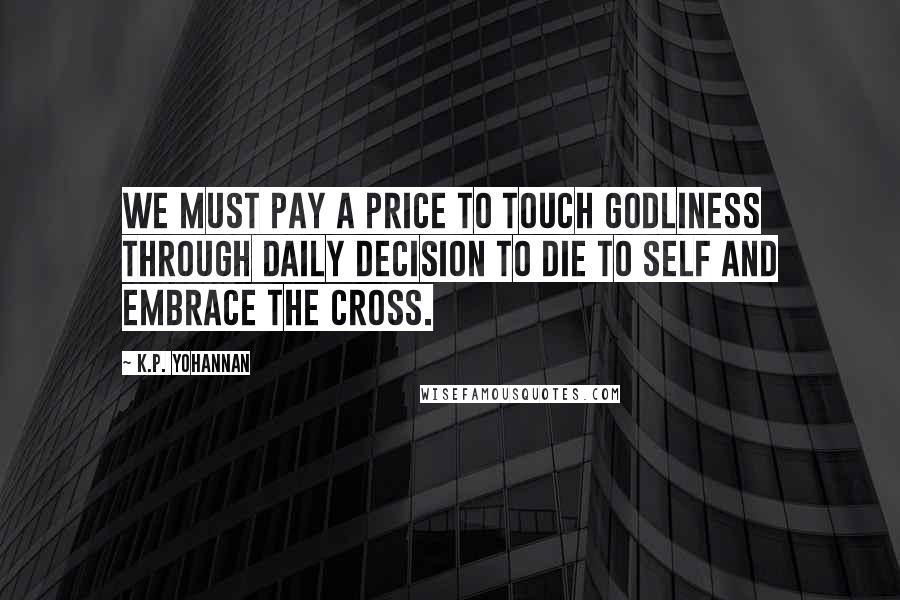 K.P. Yohannan quotes: We must pay a price to touch godliness through daily decision to die to self and embrace the cross.