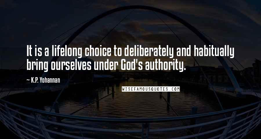 K.P. Yohannan quotes: It is a lifelong choice to deliberately and habitually bring ourselves under God's authority.