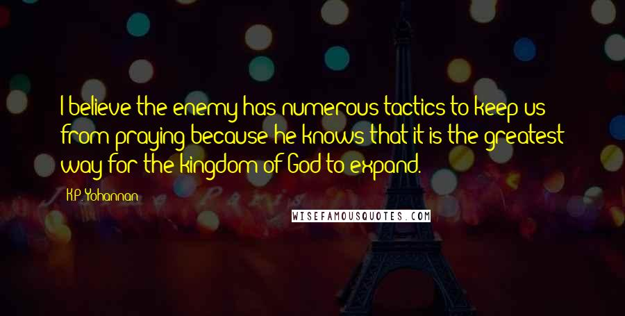 K.P. Yohannan quotes: I believe the enemy has numerous tactics to keep us from praying because he knows that it is the greatest way for the kingdom of God to expand.