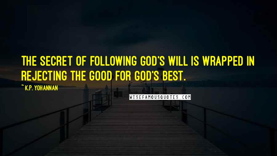 K.P. Yohannan quotes: The secret of following God's will is wrapped in rejecting the good for God's best.