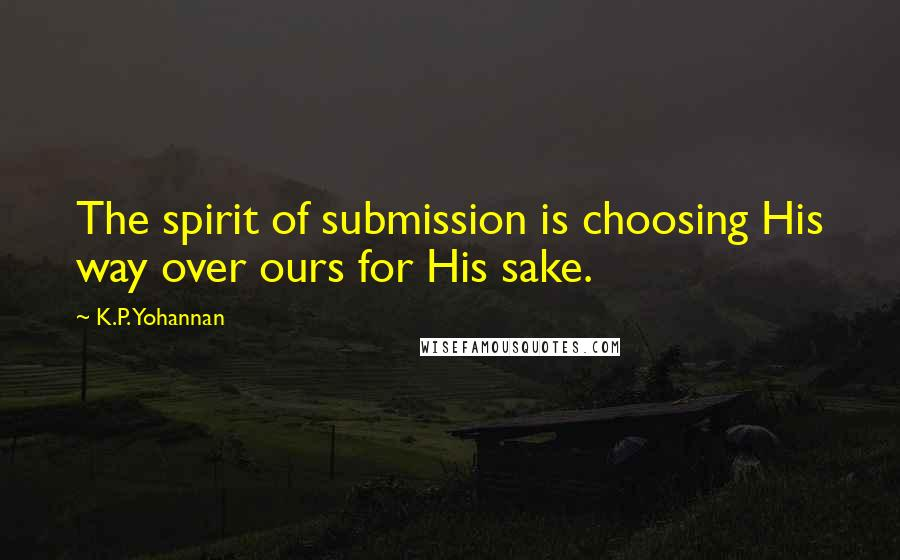 K.P. Yohannan quotes: The spirit of submission is choosing His way over ours for His sake.