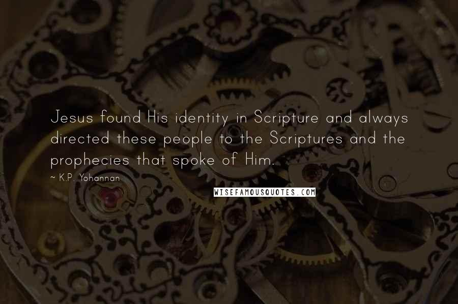 K.P. Yohannan quotes: Jesus found His identity in Scripture and always directed these people to the Scriptures and the prophecies that spoke of Him.