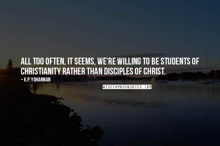 K.P. Yohannan quotes: All too often, it seems, we're willing to be students of Christianity rather than disciples of Christ.