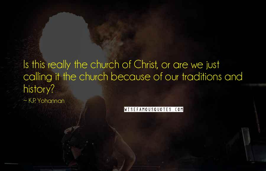K.P. Yohannan quotes: Is this really the church of Christ, or are we just calling it the church because of our traditions and history?