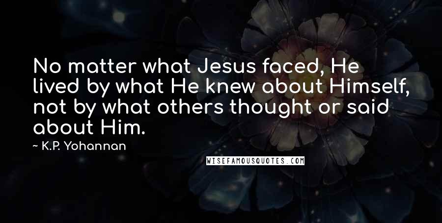 K.P. Yohannan quotes: No matter what Jesus faced, He lived by what He knew about Himself, not by what others thought or said about Him.