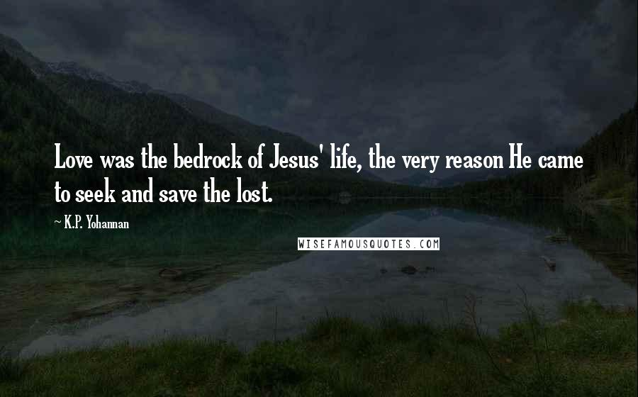 K.P. Yohannan quotes: Love was the bedrock of Jesus' life, the very reason He came to seek and save the lost.