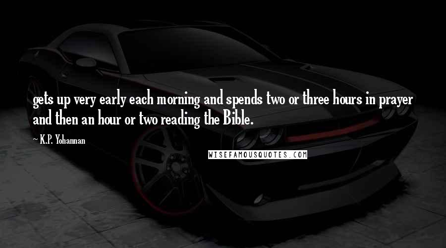 K.P. Yohannan quotes: gets up very early each morning and spends two or three hours in prayer and then an hour or two reading the Bible.