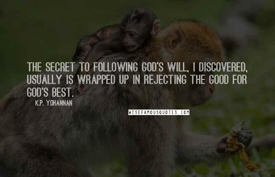 K.P. Yohannan quotes: The secret to following God's will, I discovered, usually is wrapped up in rejecting the good for God's best.