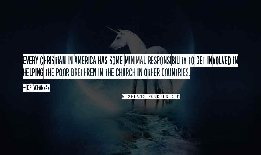 K.P. Yohannan quotes: Every Christian in America has some minimal responsibility to get involved in helping the poor brethren in the church in other countries.