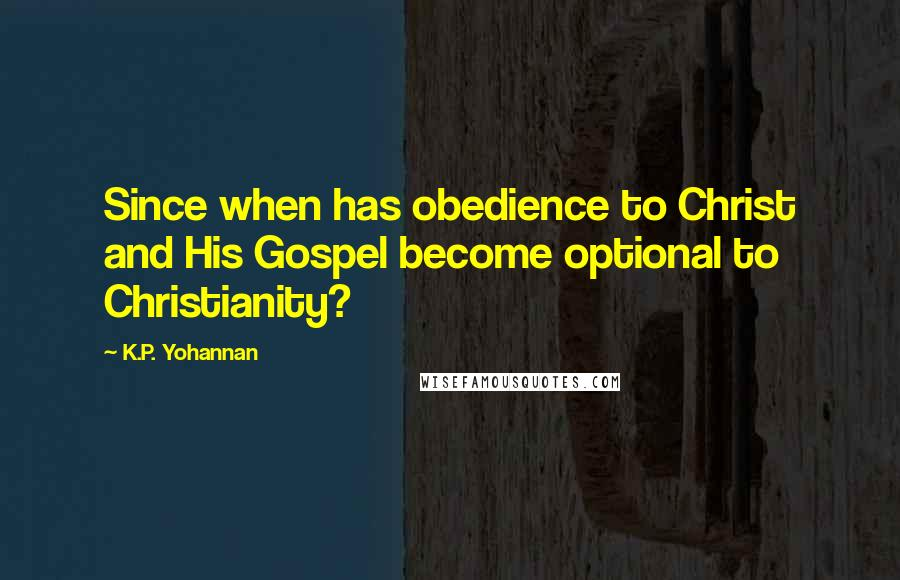 K.P. Yohannan quotes: Since when has obedience to Christ and His Gospel become optional to Christianity?